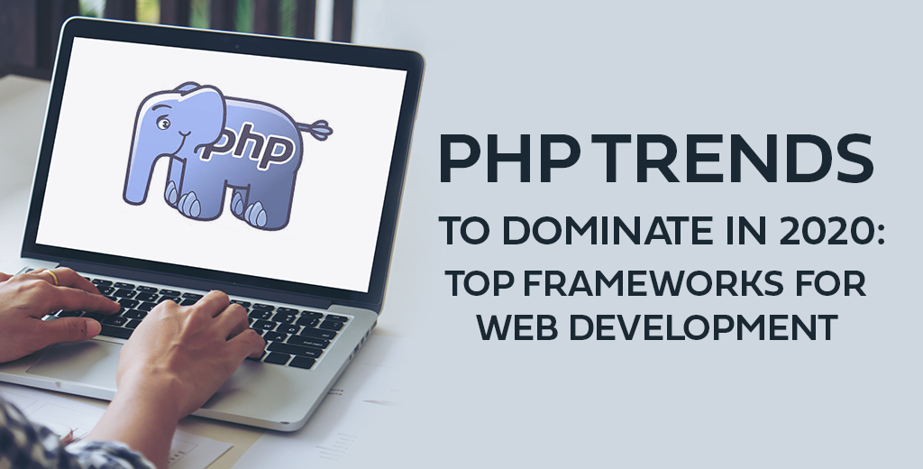 PHP Trends To Dominate In 2020: Top Frameworks For Web Development
